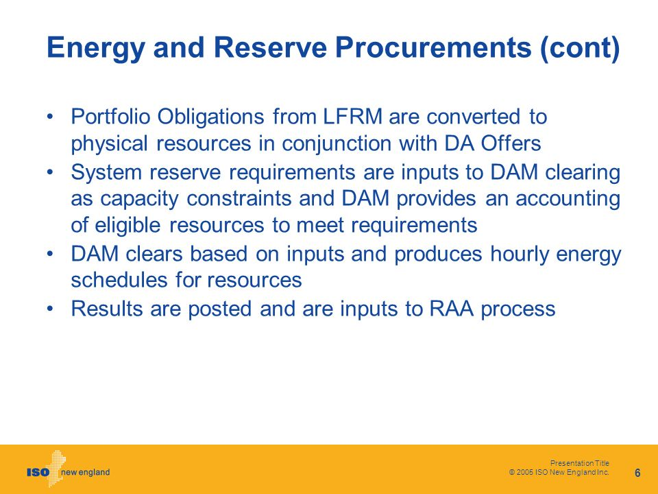 Presentation Title © 2005 ISO New England Inc. 6 Energy and Reserve Procurements (cont) Portfolio Obligations from LFRM are converted to physical reso