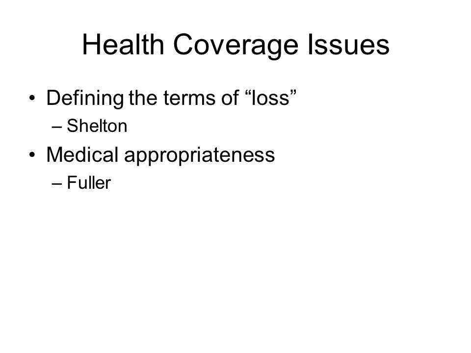 Health Coverage Issues Defining the terms of loss –Shelton Medical appropriateness –Fuller