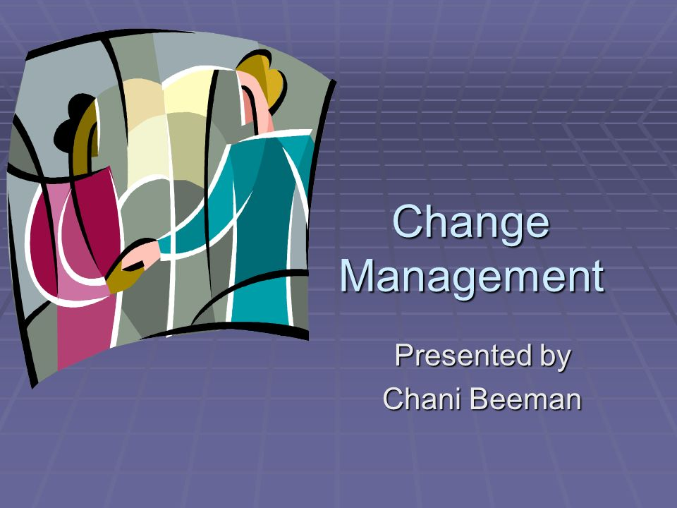 Change Management Presented by Chani Beeman