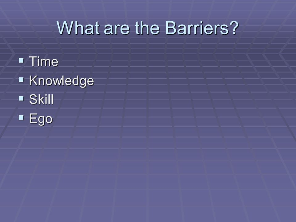 What are the Barriers? Time Time Knowledge Knowledge Skill Skill Ego Ego