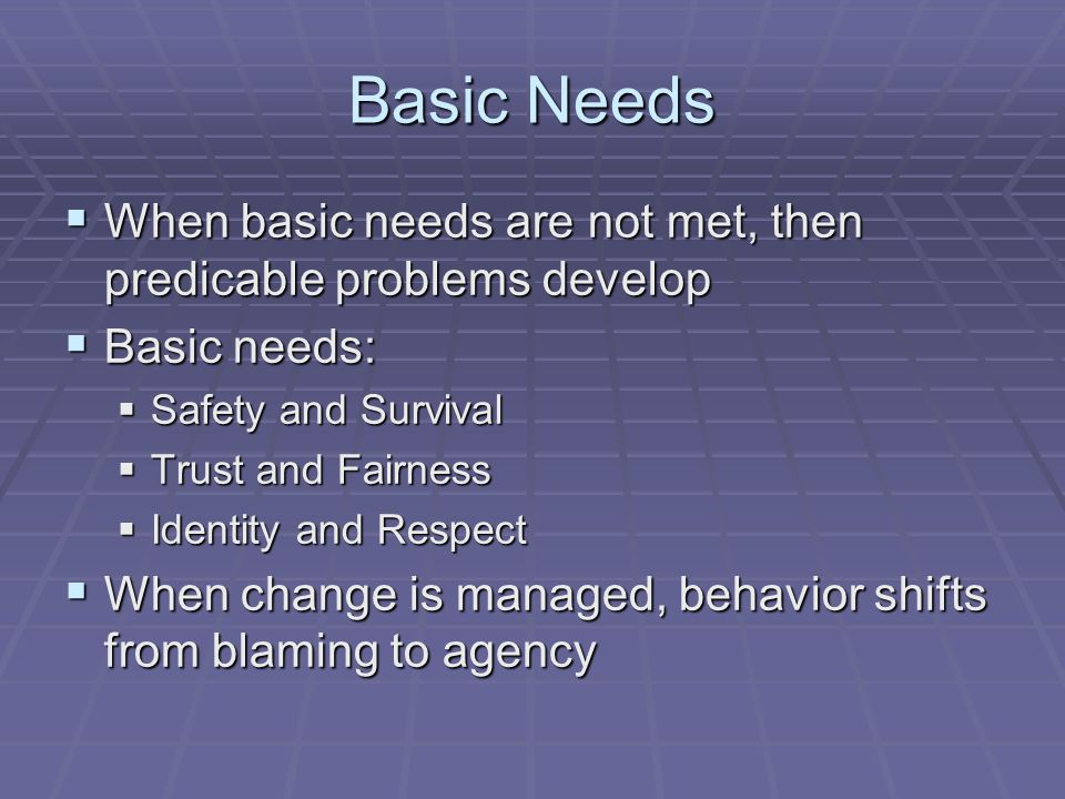 Basic Needs When basic needs are not met, then predicable problems develop When basic needs are not met, then predicable problems develop Basic needs: