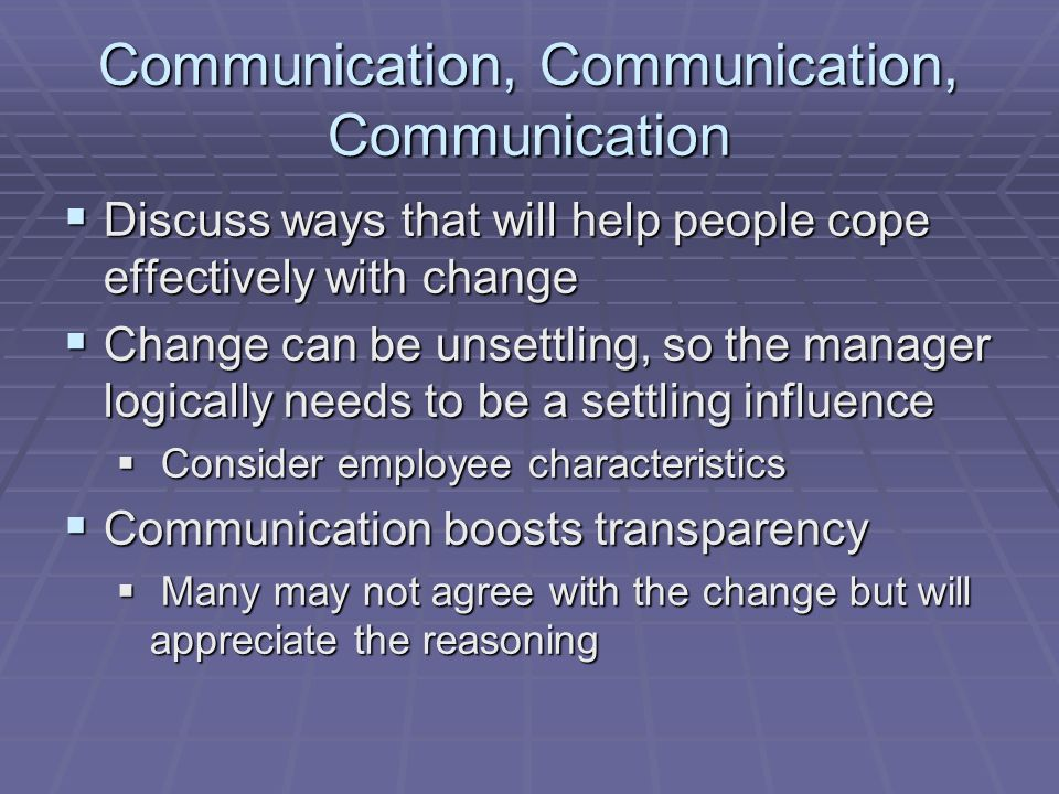 Communication, Communication, Communication Discuss ways that will help people cope effectively with change Discuss ways that will help people cope ef
