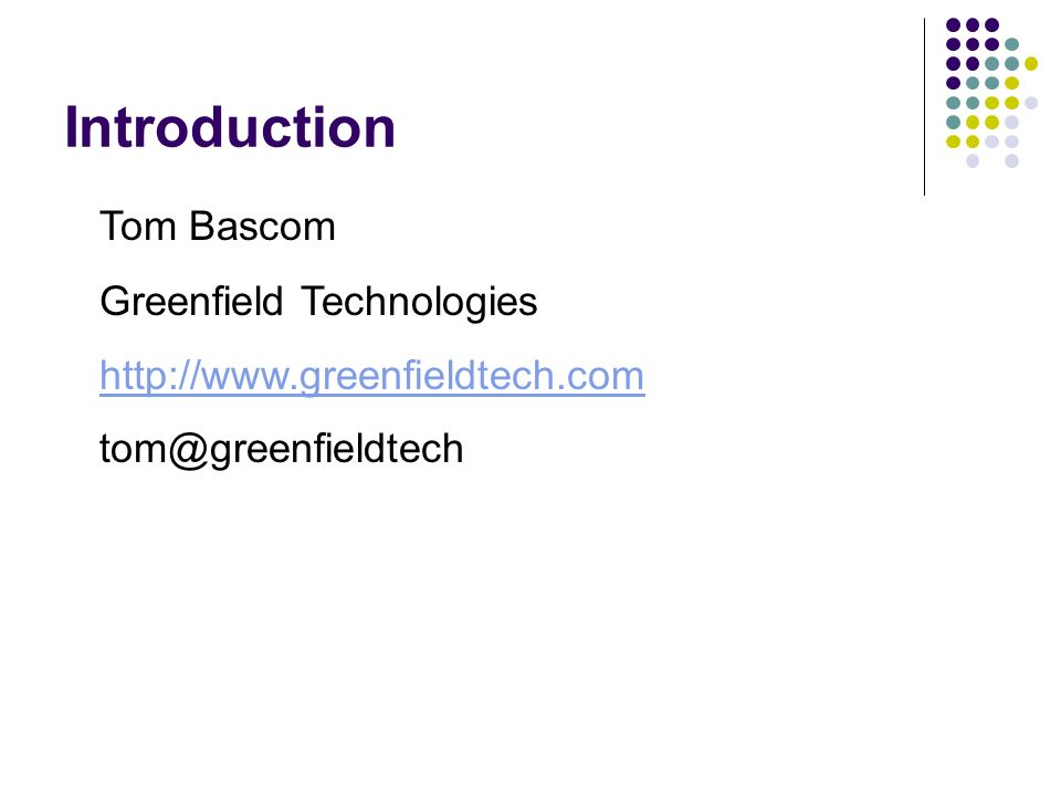 Introduction Tom Bascom Greenfield Technologies http://www.greenfieldtech.com tom@greenfieldtech