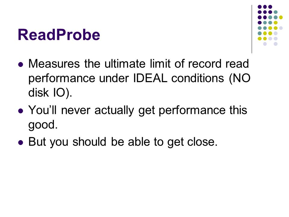 ReadProbe Measures the ultimate limit of record read performance under IDEAL conditions (NO disk IO).