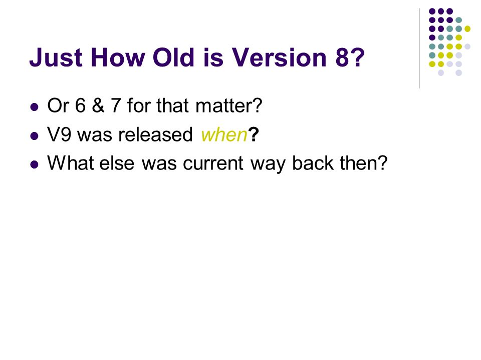 Just How Old is Version 8. Or 6 & 7 for that matter.