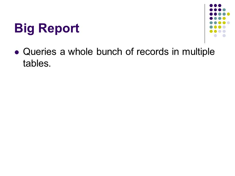 Big Report Queries a whole bunch of records in multiple tables.