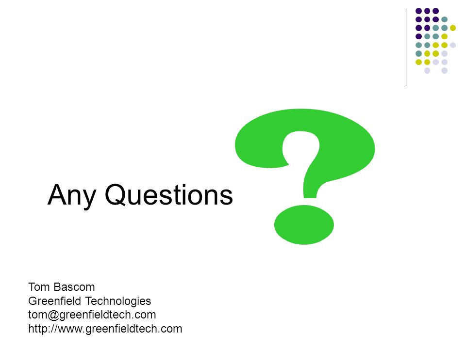 Any Questions Tom Bascom Greenfield Technologies tom@greenfieldtech.com http://www.greenfieldtech.com