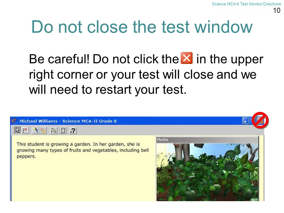 10 Science MCA-II Test Monitor Directions Be careful! Do not click the in the upper right corner or your test will close and we will need to restart y