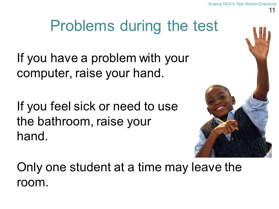 11 Science MCA-II Test Monitor Directions Problems during the test If you have a problem with your computer, raise your hand. If you feel sick or need