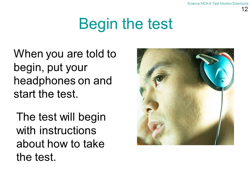 12 Science MCA-II Test Monitor Directions Begin the test When you are told to begin, put your headphones on and start the test. The test will begin wi