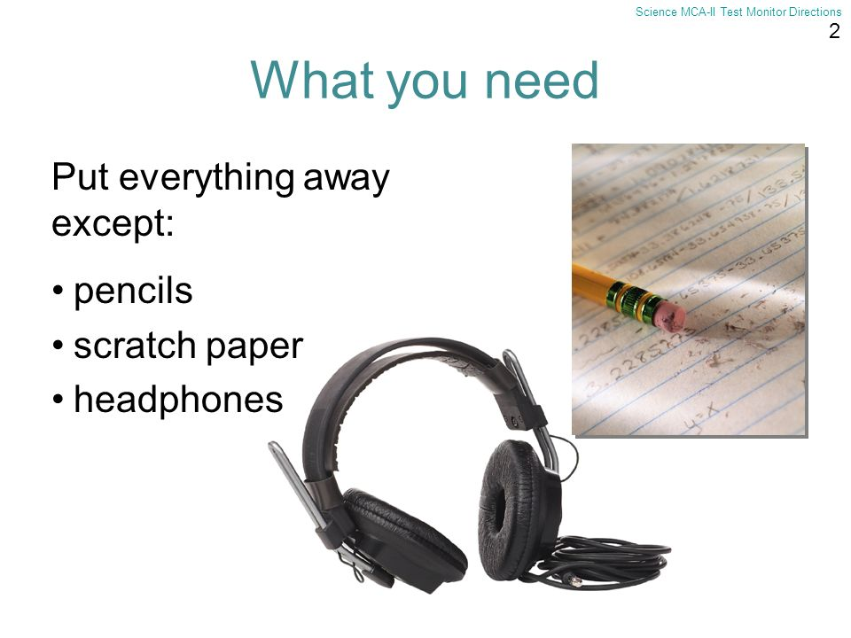 2 Science MCA-II Test Monitor Directions What you need pencils scratch paper headphones Put everything away except: