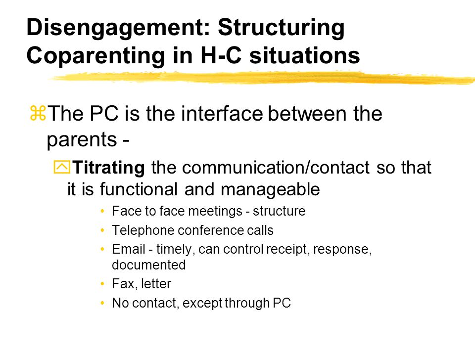 Disengagement: Structuring Coparenting in H-C situations zThe PC is the interface between the parents - yTitrating the communication/contact so that it is functional and manageable Face to face meetings - structure Telephone conference calls Email - timely, can control receipt, response, documented Fax, letter No contact, except through PC