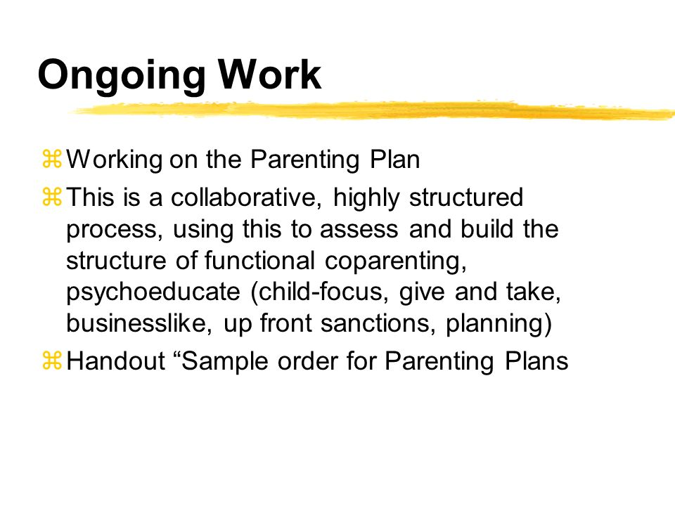 Ongoing Work zWorking on the Parenting Plan zThis is a collaborative, highly structured process, using this to assess and build the structure of functional coparenting, psychoeducate (child-focus, give and take, businesslike, up front sanctions, planning) zHandout Sample order for Parenting Plans