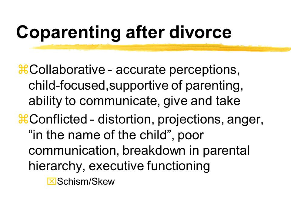 Coparenting after divorce zCollaborative - accurate perceptions, child-focused,supportive of parenting, ability to communicate, give and take zConflicted - distortion, projections, anger, in the name of the child, poor communication, breakdown in parental hierarchy, executive functioning xSchism/Skew