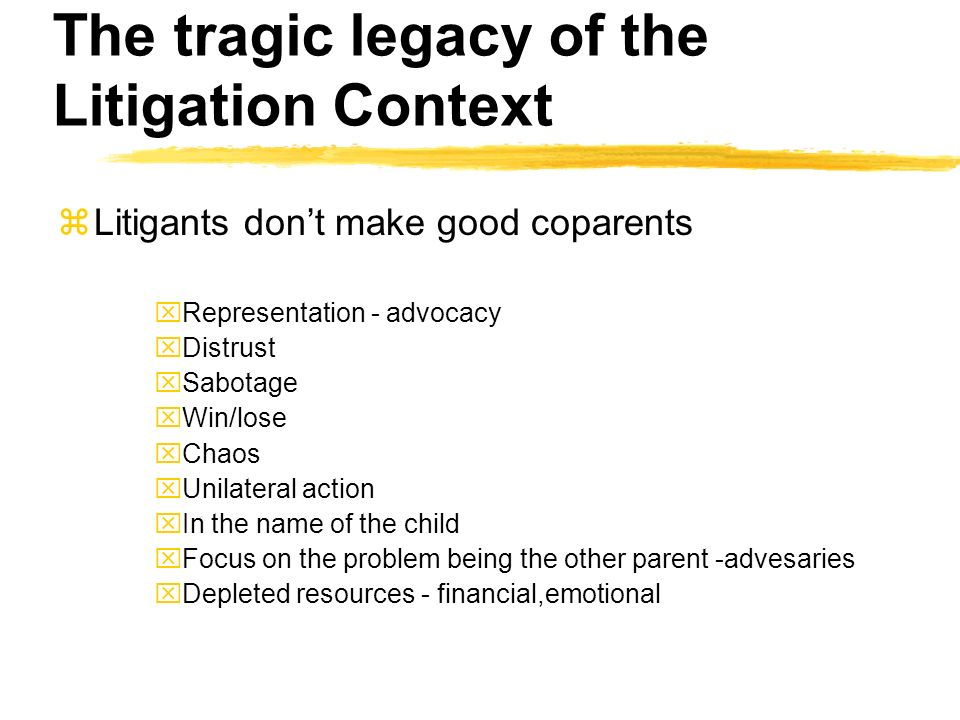 The tragic legacy of the Litigation Context zLitigants dont make good coparents xRepresentation - advocacy xDistrust xSabotage xWin/lose xChaos xUnilateral action xIn the name of the child xFocus on the problem being the other parent -advesaries xDepleted resources - financial,emotional