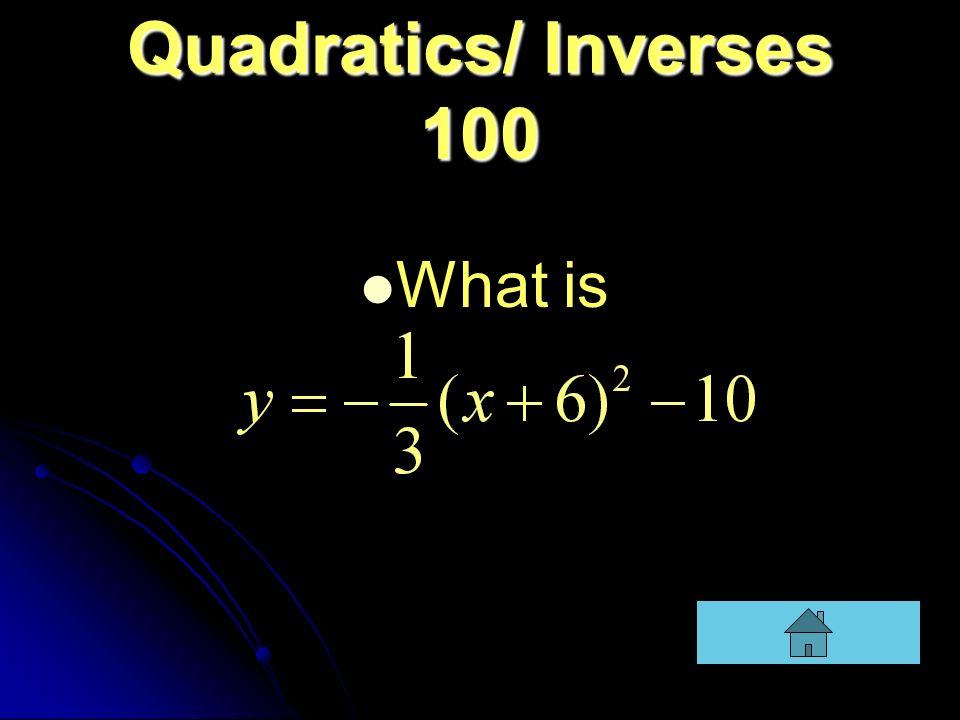 Quadratics/ Inverses 100 What is