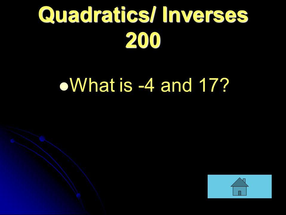 Quadratics/ Inverses 200 What is -4 and 17