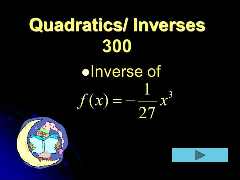 Quadratics/ Inverses Quadratics/ Inverses 300 Inverse of