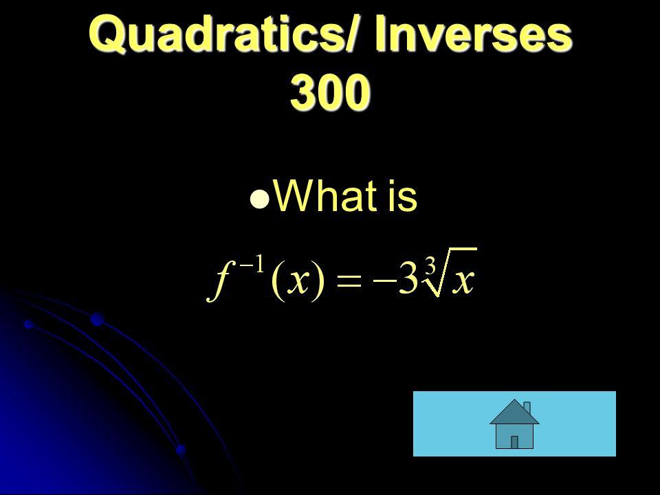 Quadratics/ Inverses 300 What is