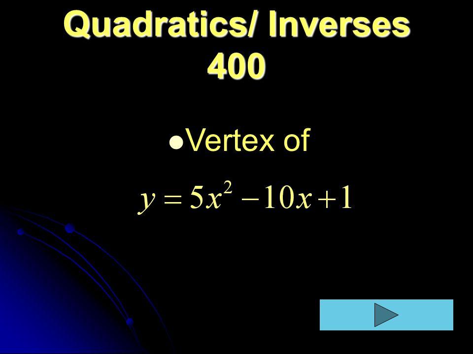 Quadratics/ Inverses 400 Vertex of