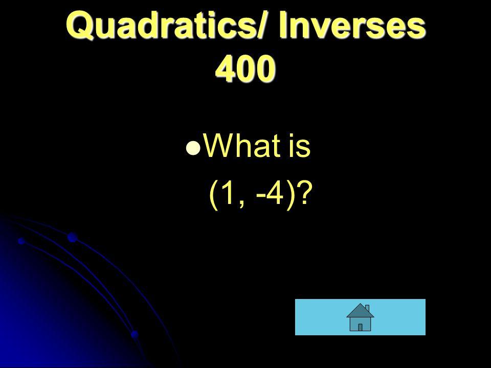 Quadratics/ Inverses 400 What is (1, -4)