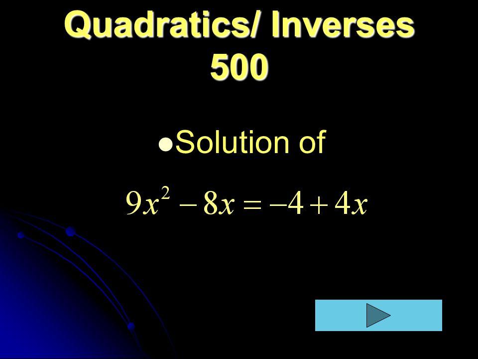 Quadratics/ Inverses 500 Solution of