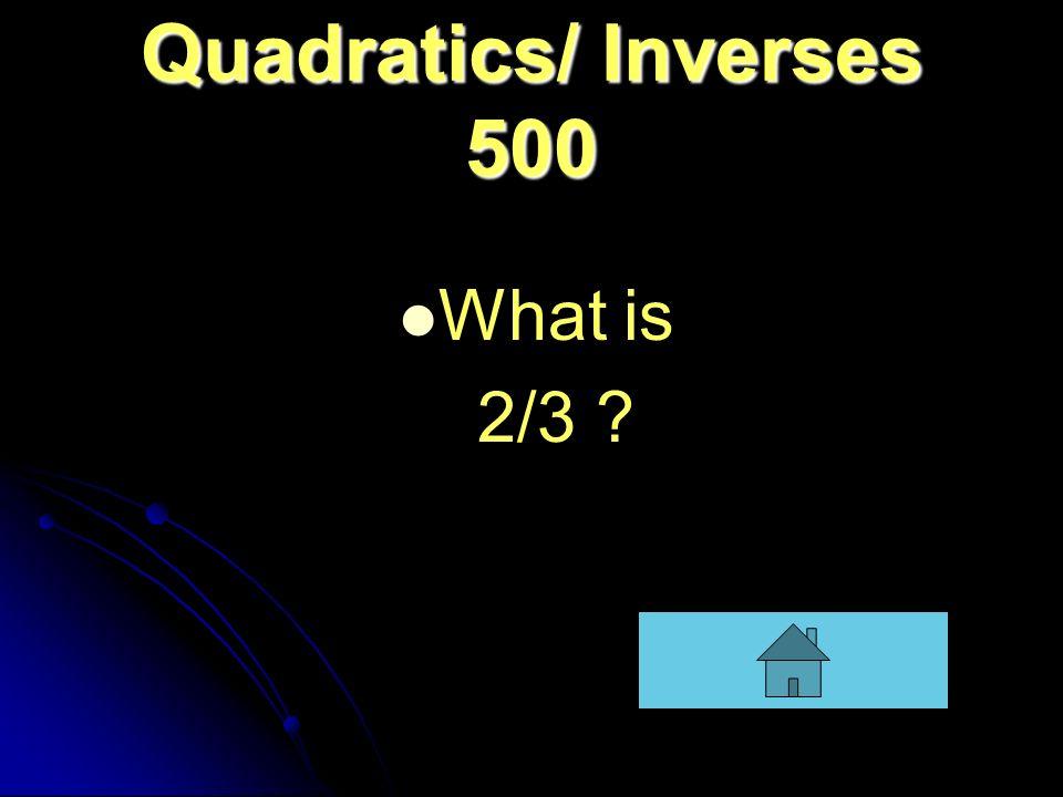 Quadratics/ Inverses 500 What is 2/3