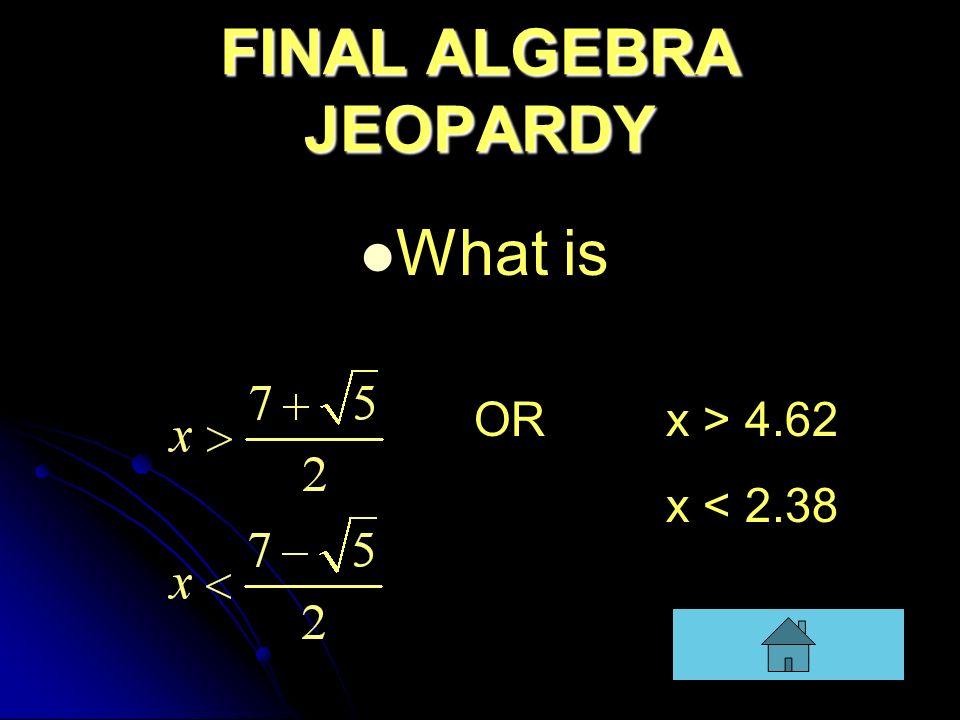 FINAL ALGEBRA JEOPARDY What is OR x > 4.62 x < 2.38