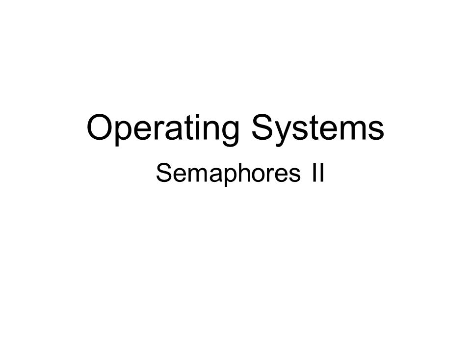 Operating Systems Semaphores II