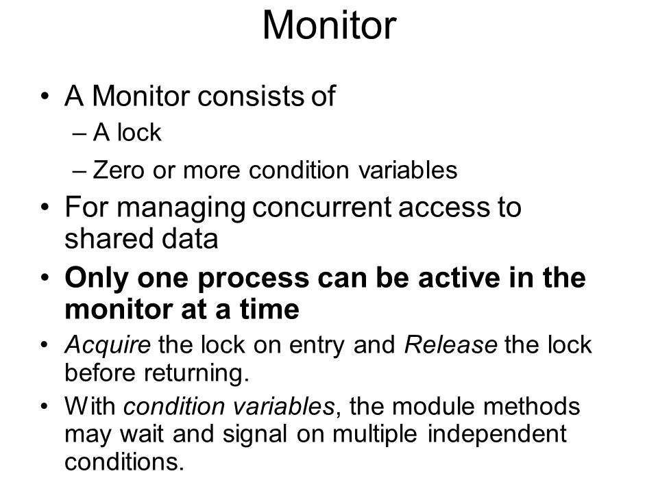 Monitor A Monitor consists of –A lock –Zero or more condition variables For managing concurrent access to shared data Only one process can be active in the monitor at a time Acquire the lock on entry and Release the lock before returning.
