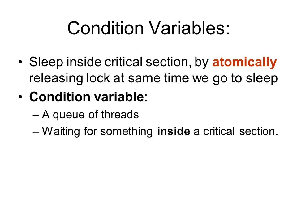 Condition Variables: Sleep inside critical section, by atomically releasing lock at same time we go to sleep Condition variable: –A queue of threads –Waiting for something inside a critical section.