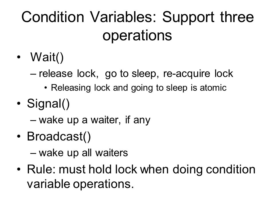 Condition Variables: Support three operations Wait() –release lock, go to sleep, re-acquire lock Releasing lock and going to sleep is atomic Signal() –wake up a waiter, if any Broadcast() –wake up all waiters Rule: must hold lock when doing condition variable operations.