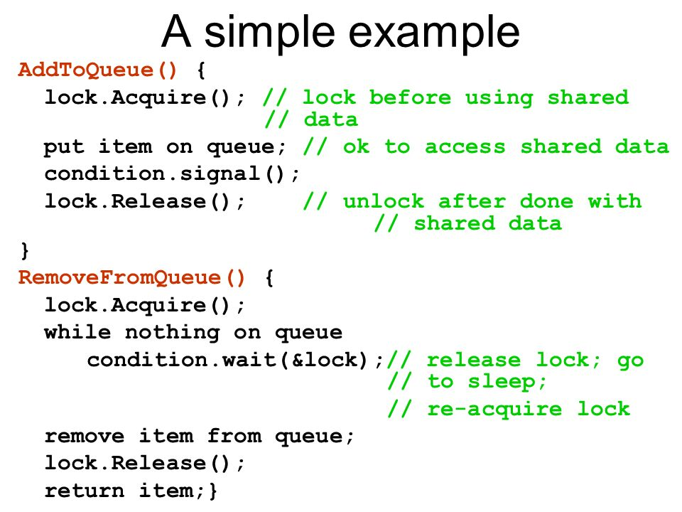A simple example AddToQueue() { lock.Acquire(); // lock before using shared // data put item on queue; // ok to access shared data condition.signal(); lock.Release(); // unlock after done with // shared data } RemoveFromQueue() { lock.Acquire(); while nothing on queue condition.wait(&lock);// release lock; go // to sleep; // re-acquire lock remove item from queue; lock.Release(); return item;}