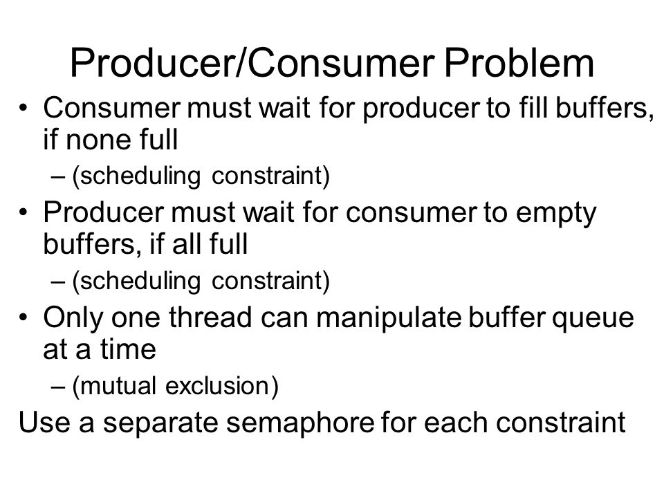 Producer/Consumer Problem Consumer must wait for producer to fill buffers, if none full –(scheduling constraint) Producer must wait for consumer to empty buffers, if all full –(scheduling constraint) Only one thread can manipulate buffer queue at a time –(mutual exclusion) Use a separate semaphore for each constraint