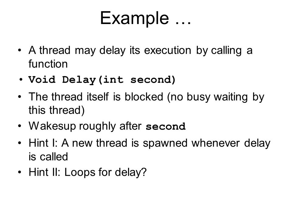Example … A thread may delay its execution by calling a function Void Delay(int second) The thread itself is blocked (no busy waiting by this thread) Wakesup roughly after second Hint I: A new thread is spawned whenever delay is called Hint II: Loops for delay?