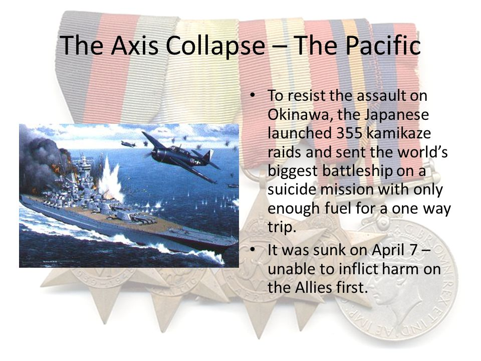 The Axis Collapse – The Pacific To resist the assault on Okinawa, the Japanese launched 355 kamikaze raids and sent the worlds biggest battleship on a