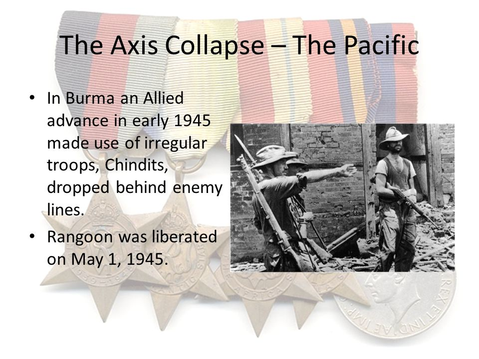 The Axis Collapse – The Pacific In Burma an Allied advance in early 1945 made use of irregular troops, Chindits, dropped behind enemy lines. Rangoon w
