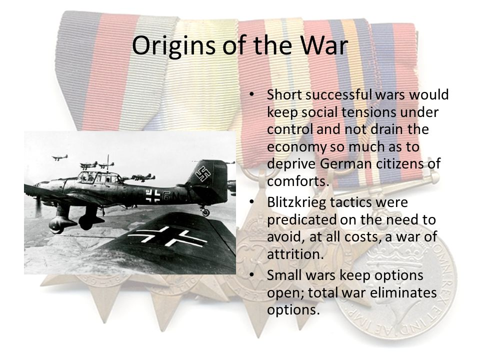Origins of the War Short successful wars would keep social tensions under control and not drain the economy so much as to deprive German citizens of c