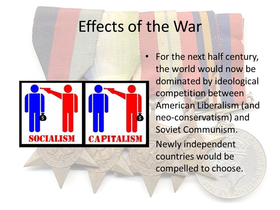 Effects of the War For the next half century, the world would now be dominated by ideological competition between American Liberalism (and neo-conserv