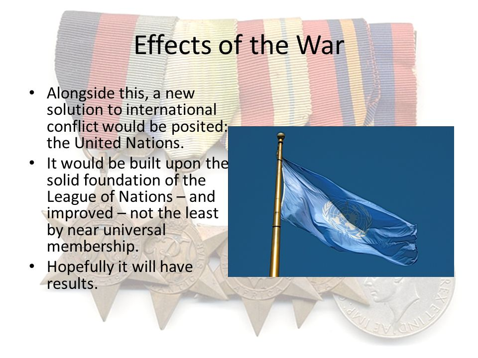 Effects of the War Alongside this, a new solution to international conflict would be posited: the United Nations. It would be built upon the solid fou