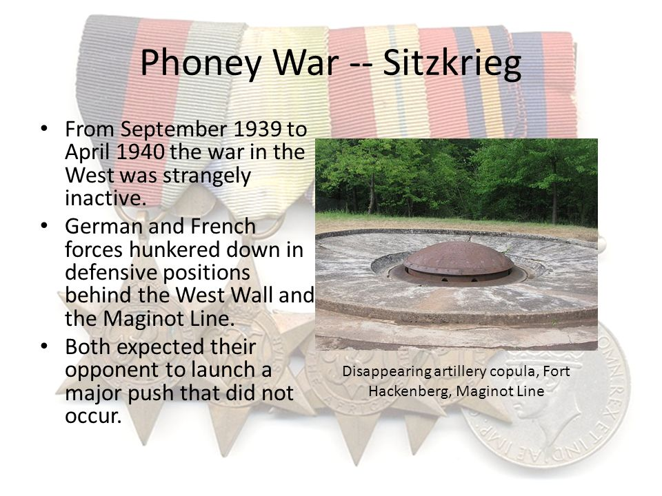 Phoney War -- Sitzkrieg From September 1939 to April 1940 the war in the West was strangely inactive. German and French forces hunkered down in defens