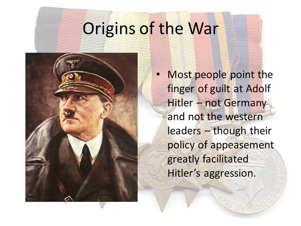 Origins of the War Most people point the finger of guilt at Adolf Hitler – not Germany and not the western leaders – though their policy of appeasemen