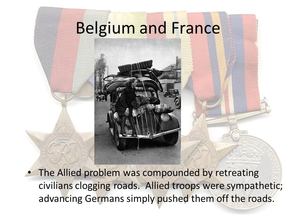 Belgium and France The Allied problem was compounded by retreating civilians clogging roads. Allied troops were sympathetic; advancing Germans simply