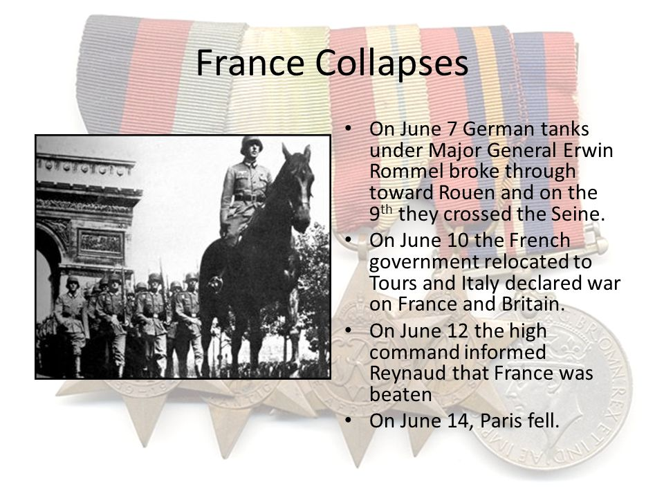 France Collapses On June 7 German tanks under Major General Erwin Rommel broke through toward Rouen and on the 9 th they crossed the Seine. On June 10