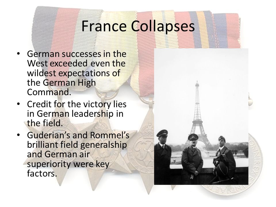 France Collapses German successes in the West exceeded even the wildest expectations of the German High Command. Credit for the victory lies in German