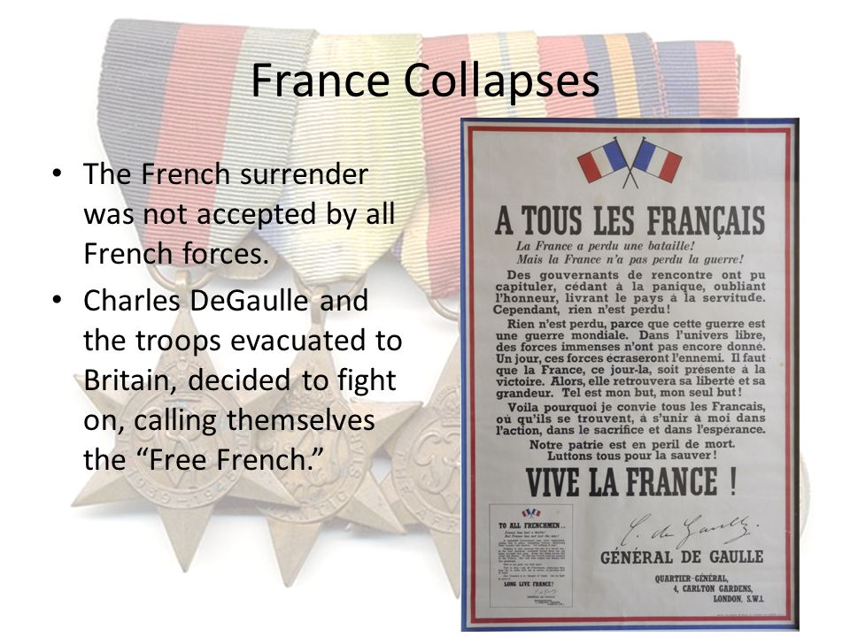 France Collapses The French surrender was not accepted by all French forces. Charles DeGaulle and the troops evacuated to Britain, decided to fight on