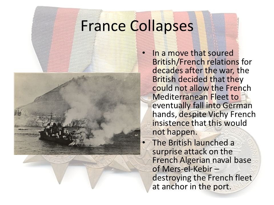 France Collapses In a move that soured British/French relations for decades after the war, the British decided that they could not allow the French Me
