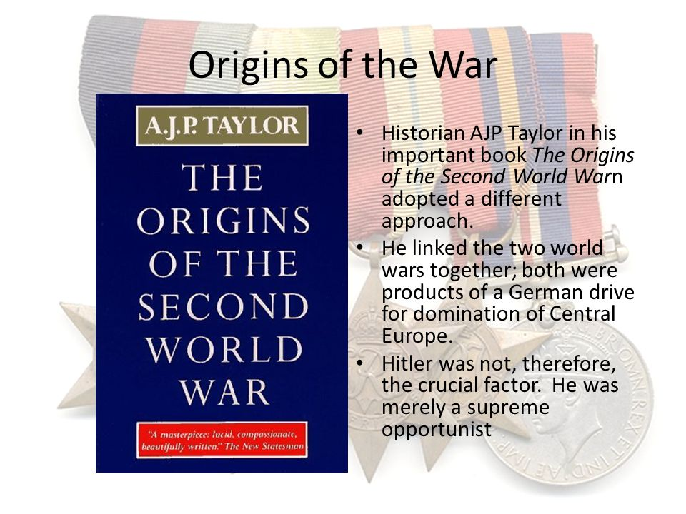Origins of the War Historian AJP Taylor in his important book The Origins of the Second World Warn adopted a different approach. He linked the two wor
