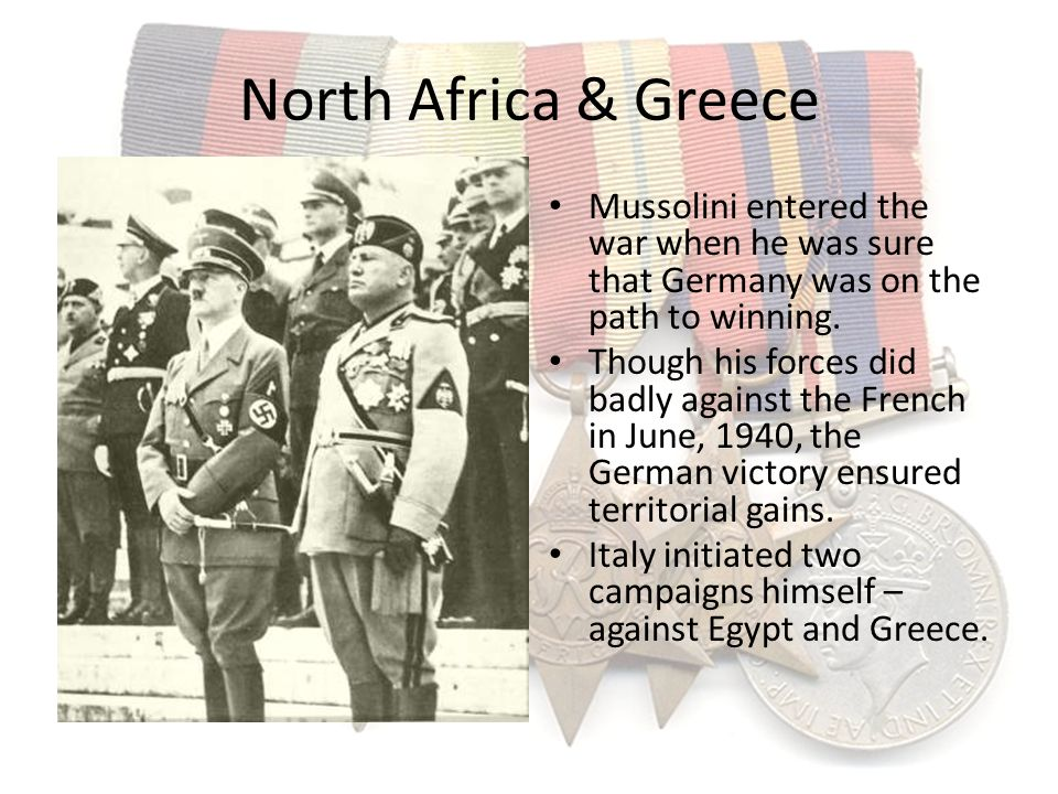 North Africa & Greece Mussolini entered the war when he was sure that Germany was on the path to winning. Though his forces did badly against the Fren
