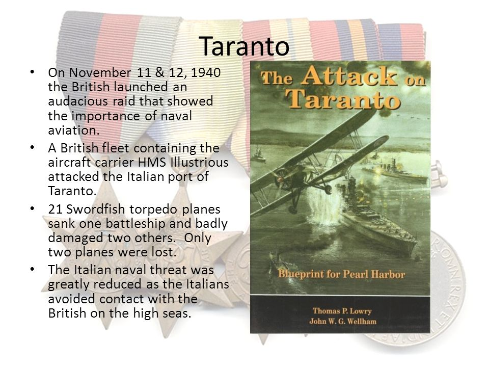 Taranto On November 11 & 12, 1940 the British launched an audacious raid that showed the importance of naval aviation. A British fleet containing the